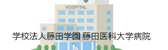 学校法人藤田学園 藤田医科大学病院
